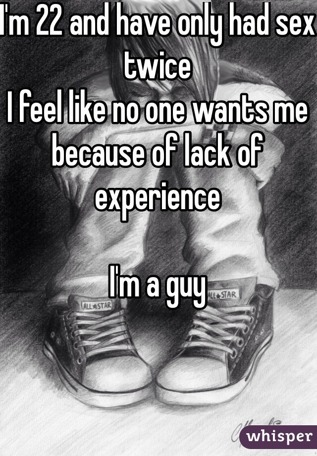 I'm 22 and have only had sex twice I feel like no one wants me because of lack of experience  I'm a guy