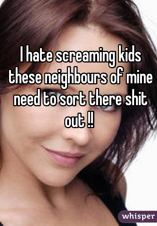 I hate screaming kids these neighbours of mine need to sort there shit out !!