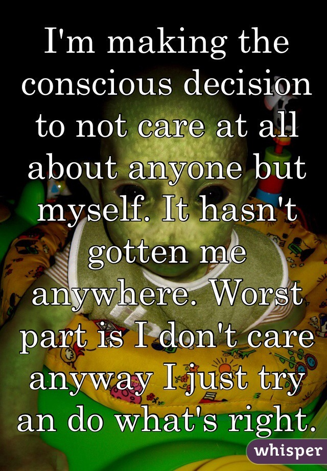 I'm making the conscious decision to not care at all about anyone but myself. It hasn't gotten me anywhere. Worst part is I don't care anyway I just try an do what's right. Stupid fake morals
