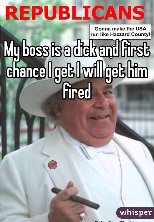My boss is a dick and first chance I get I will get him fired