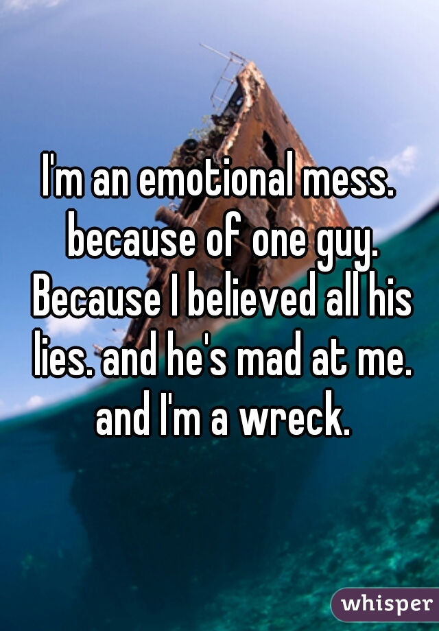 I'm an emotional mess. because of one guy. Because I believed all his lies. and he's mad at me. and I'm a wreck.