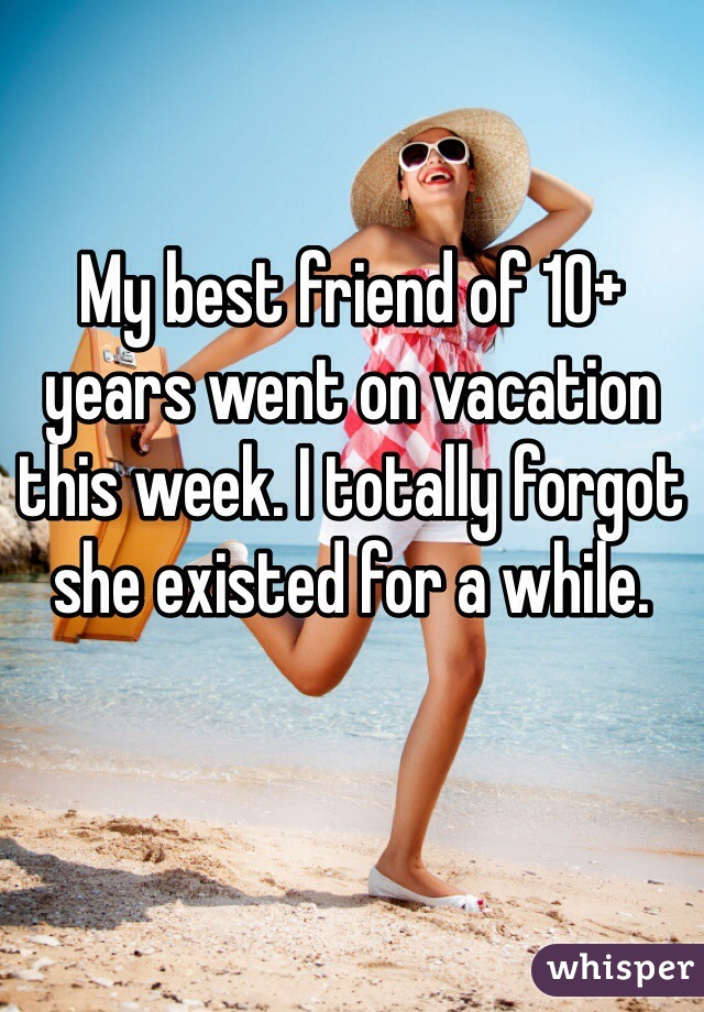 My best friend of 10+ years went on vacation this week. I totally forgot she existed for a while.