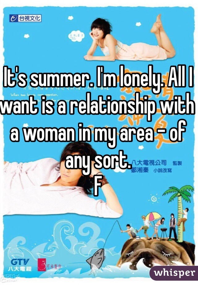 It's summer. I'm lonely. All I want is a relationship with a woman in my area - of any sort.  F