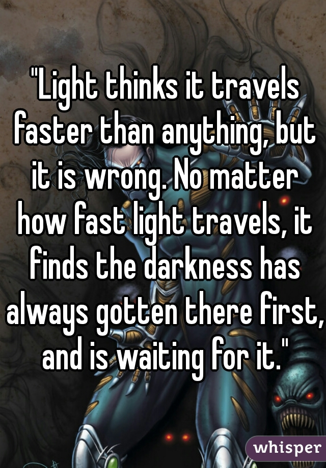 """Light thinks it travels faster than anything, but it is wrong. No matter how fast light travels, it finds the darkness has always gotten there first, and is waiting for it."""