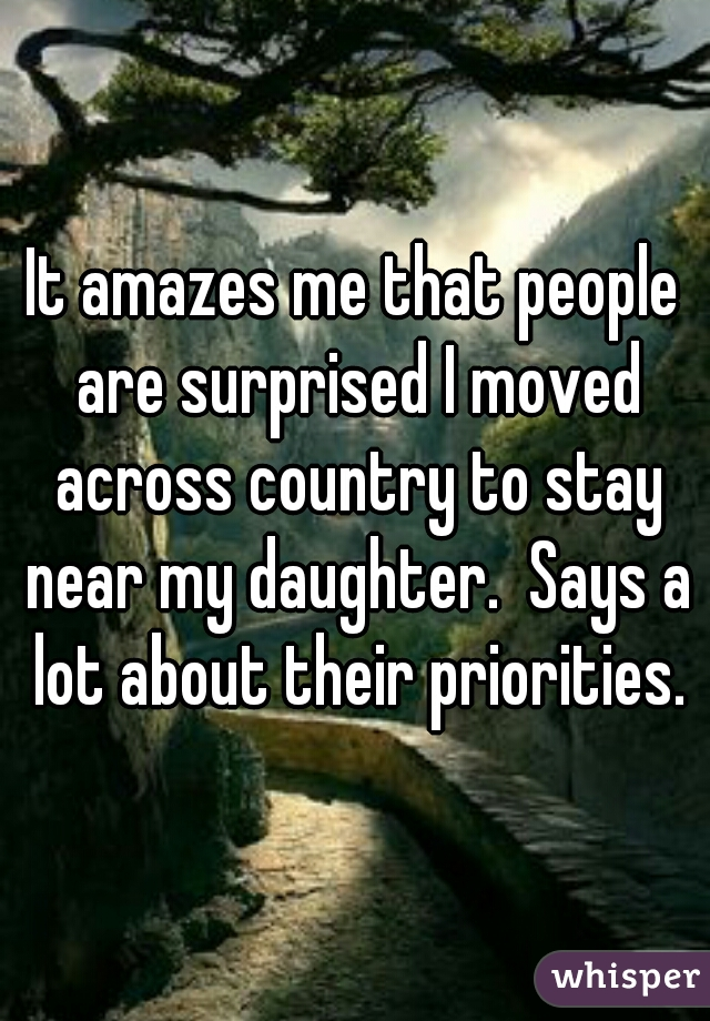 It amazes me that people are surprised I moved across country to stay near my daughter.  Says a lot about their priorities.
