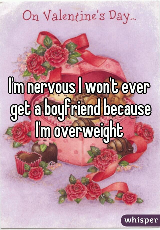 I'm nervous I won't ever get a boyfriend because I'm overweight