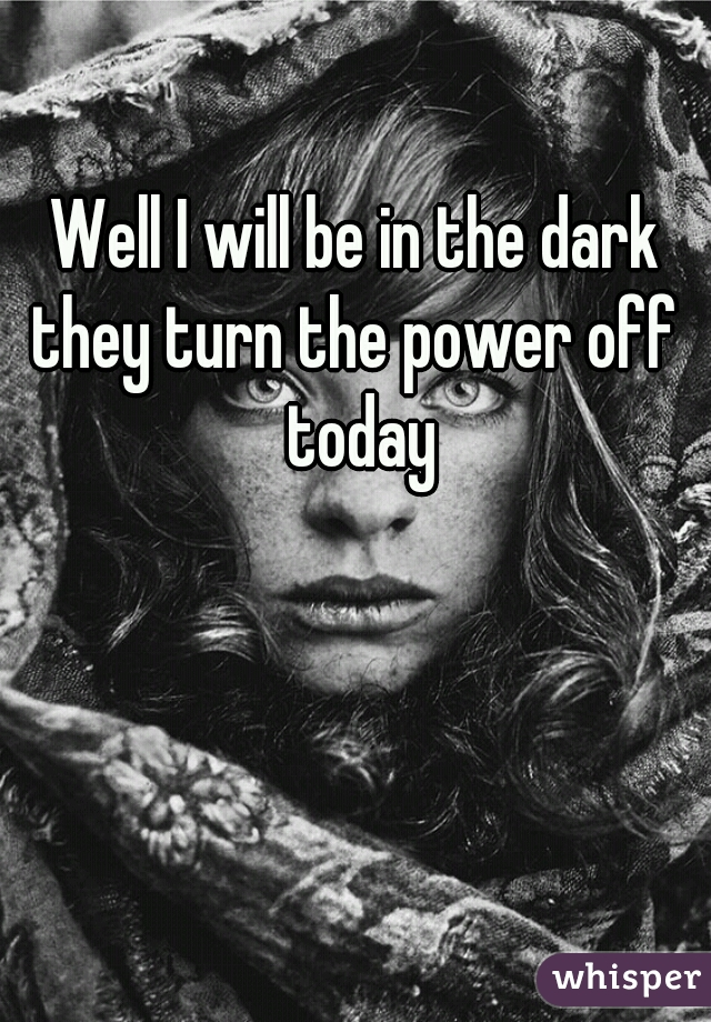 Well I will be in the dark they turn the power off  today