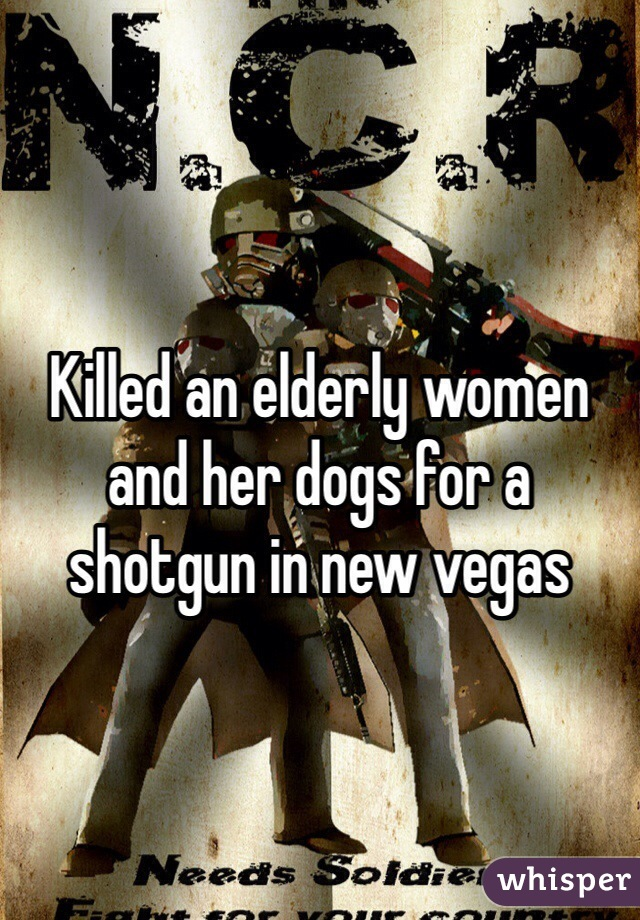 Killed an elderly women and her dogs for a shotgun in new vegas