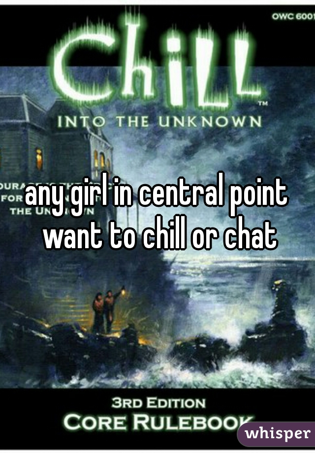 any girl in central point want to chill or chat