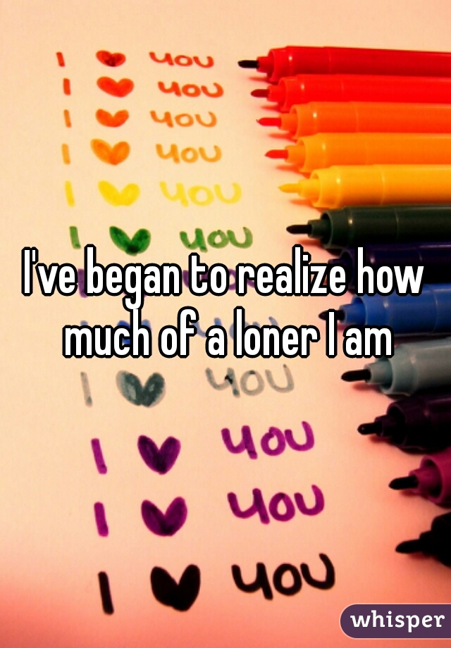 I've began to realize how much of a loner I am