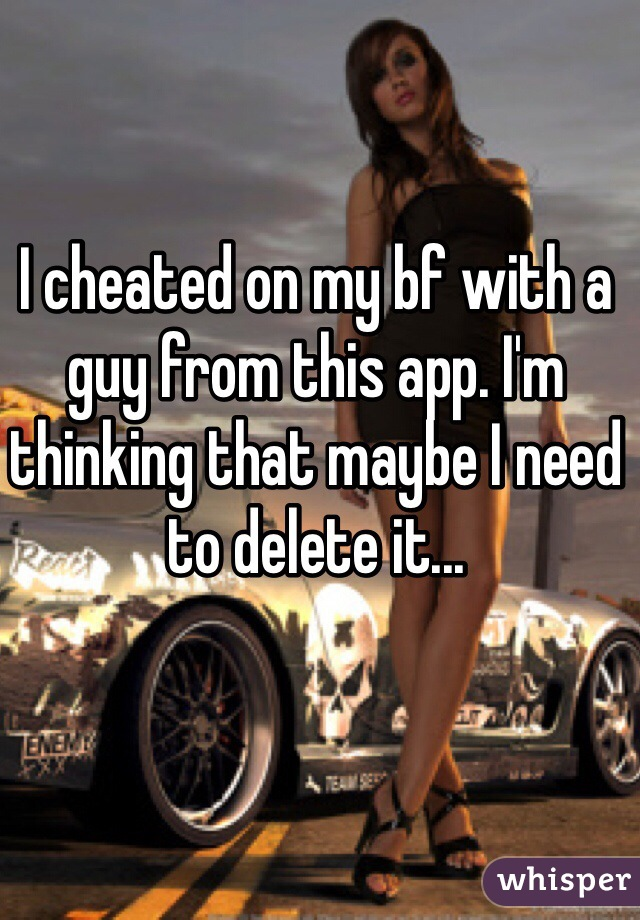 I cheated on my bf with a guy from this app. I'm thinking that maybe I need to delete it...