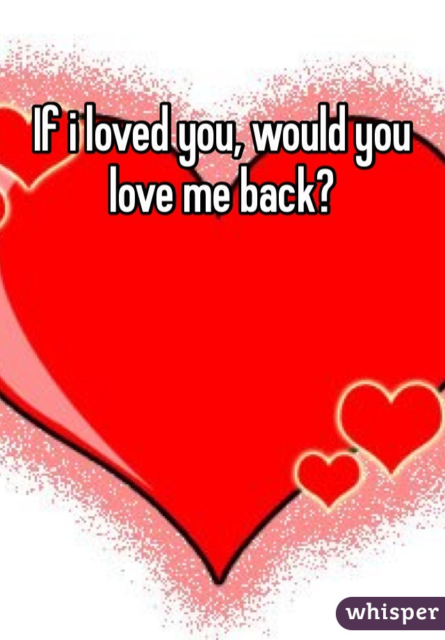 If i loved you, would you love me back?