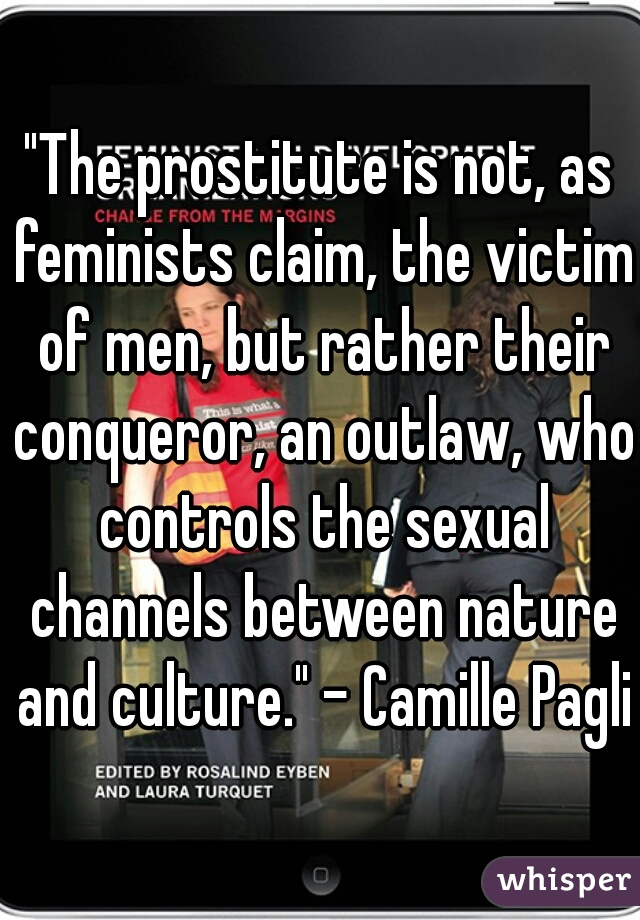 """""""The prostitute is not, as feminists claim, the victim of men, but rather their conqueror, an outlaw, who controls the sexual channels between nature and culture."""" - Camille Paglia"""