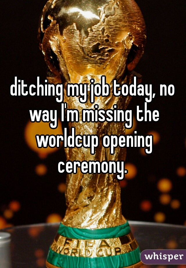 ditching my job today, no way I'm missing the worldcup opening ceremony.