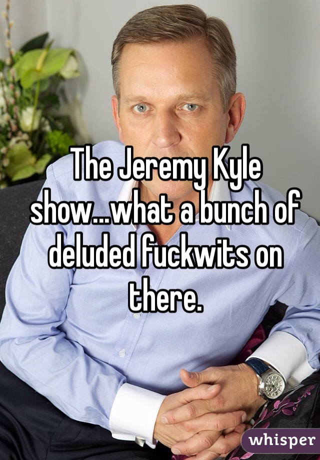 The Jeremy Kyle show...what a bunch of deluded fuckwits on there.