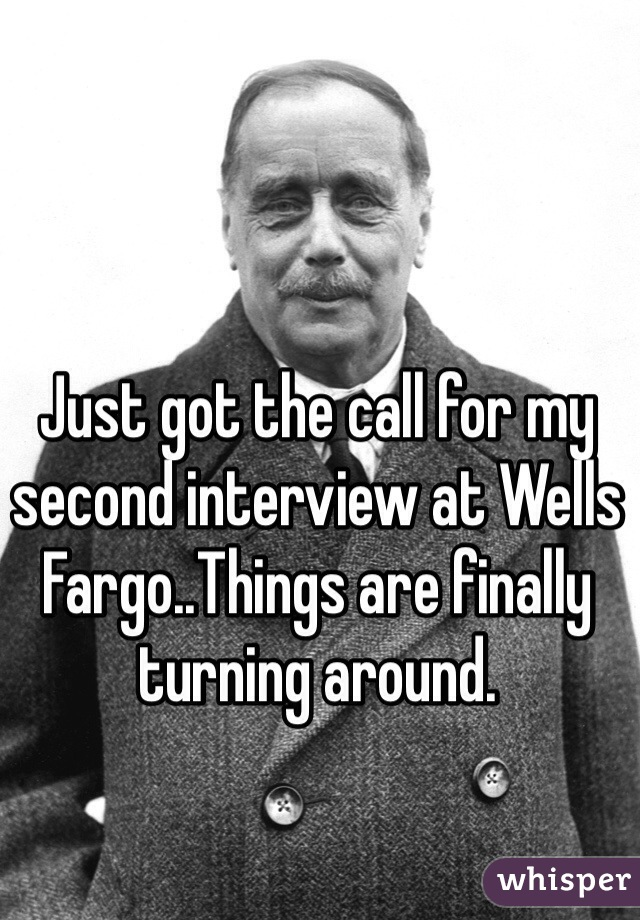 Just got the call for my second interview at Wells Fargo..Things are finally turning around.