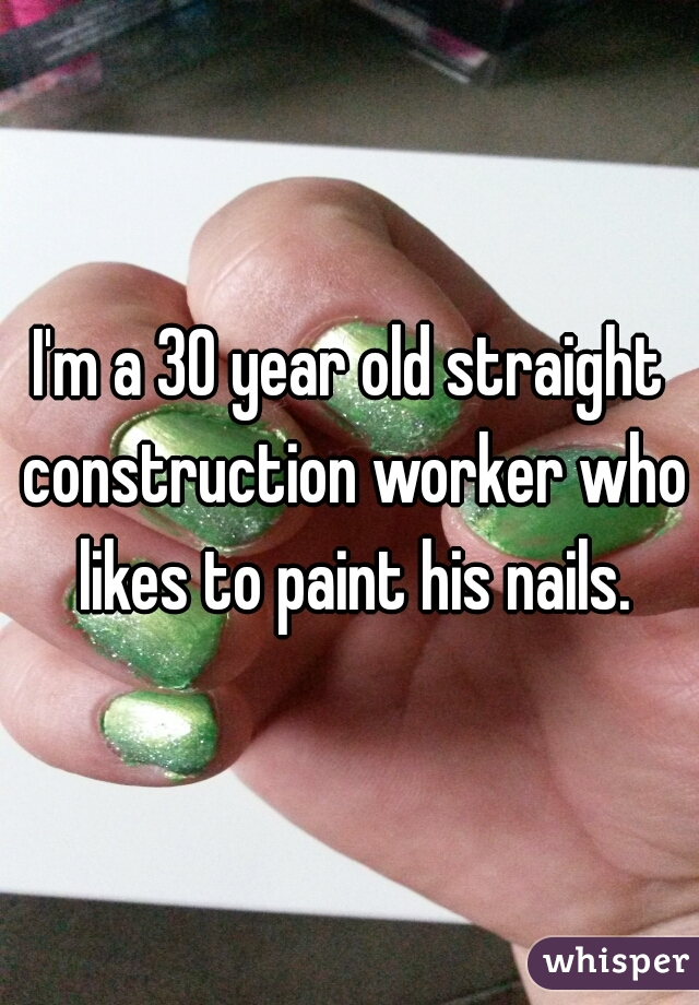 I'm a 30 year old straight construction worker who likes to paint his nails.