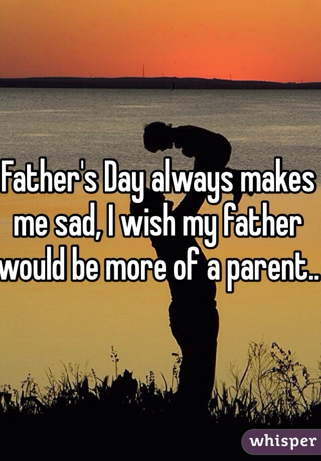 Father's Day always makes me sad, I wish my father would be more of a parent..