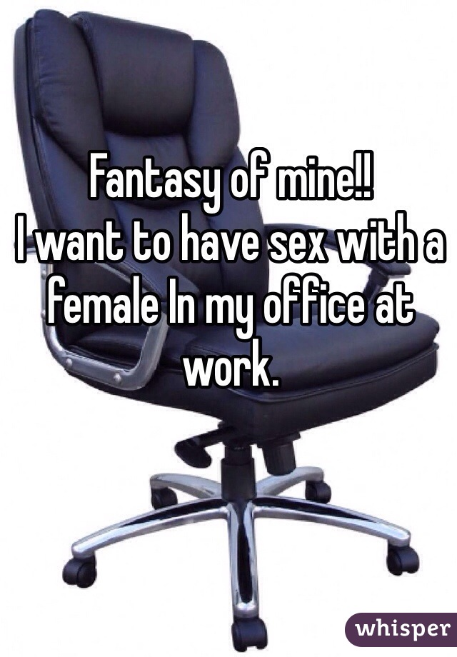 Fantasy of mine!!   I want to have sex with a female In my office at work.