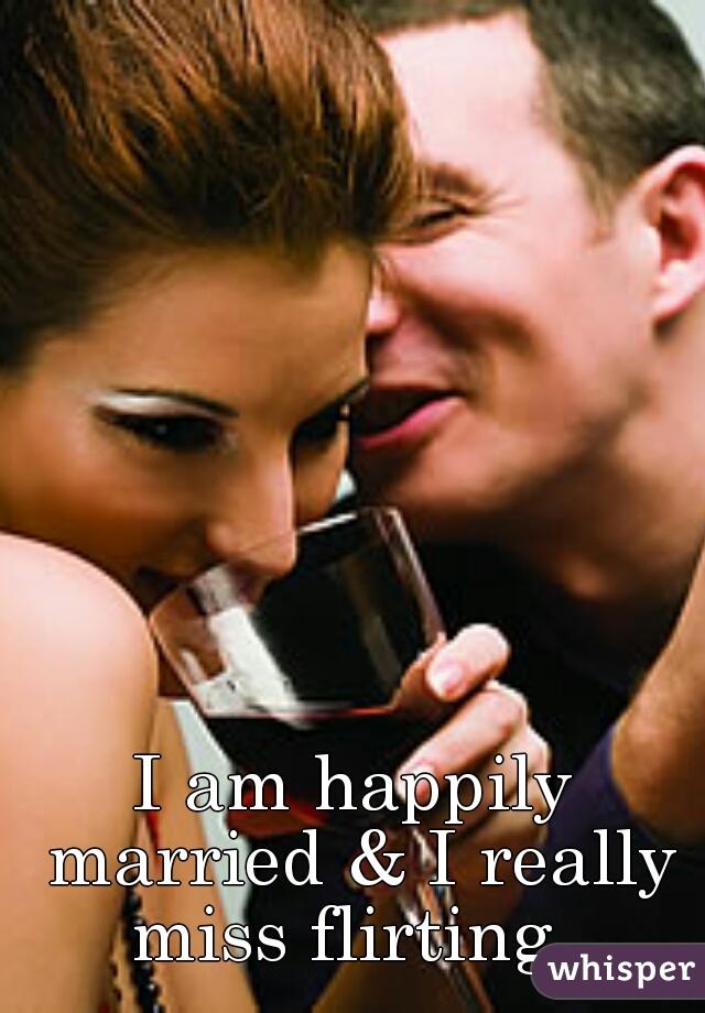 I am happily married & I really miss flirting.