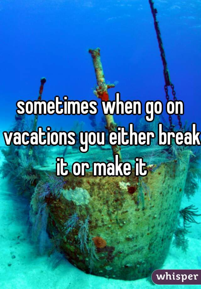 sometimes when go on vacations you either break it or make it