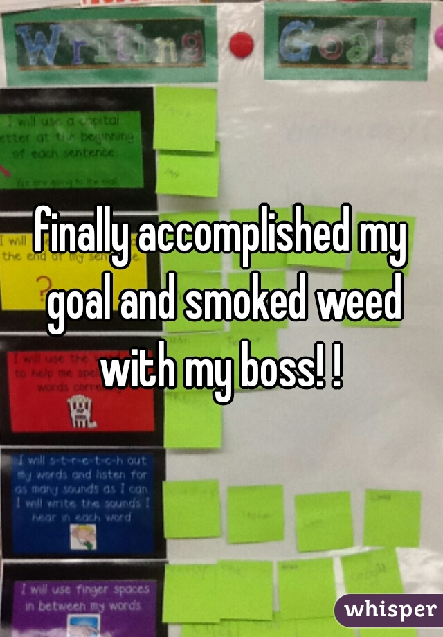 finally accomplished my goal and smoked weed with my boss! !