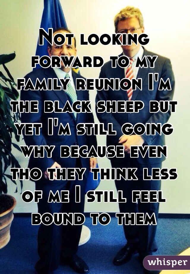 Not looking forward to my family reunion I'm the black sheep but yet I'm still going why because even tho they think less of me I still feel bound to them