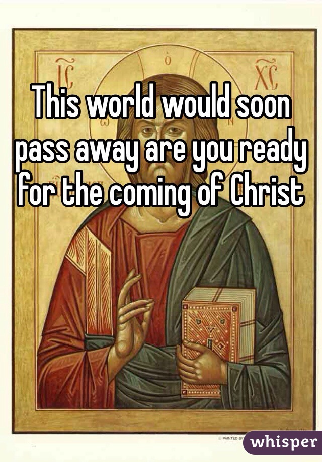 This world would soon pass away are you ready for the coming of Christ
