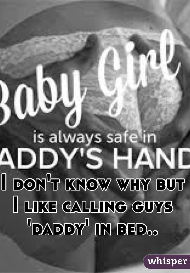 I don't know why but I like calling guys 'daddy' in bed..