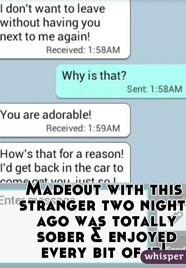 Madeout with this stranger two nights ago was totally sober & enjoyed every bit of it!