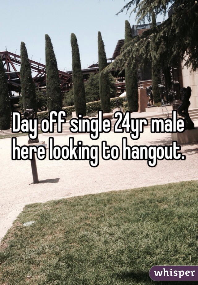 Day off single 24yr male here looking to hangout.