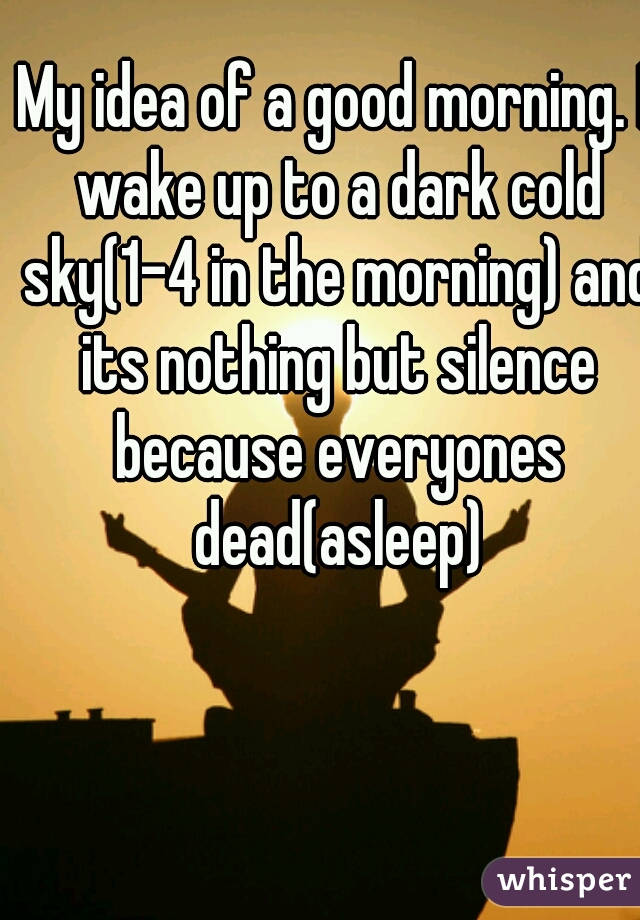 My idea of a good morning. I wake up to a dark cold sky(1-4 in the morning) and its nothing but silence because everyones dead(asleep)