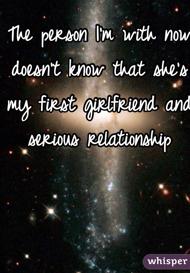 The person I'm with now doesn't know that she's my first girlfriend and serious relationship