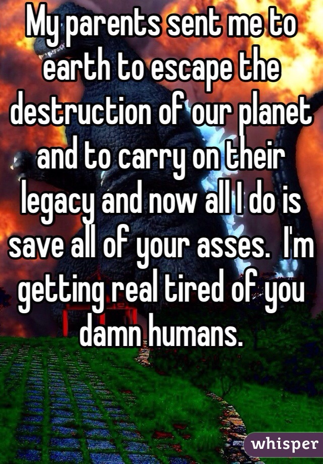 My parents sent me to earth to escape the destruction of our planet and to carry on their legacy and now all I do is save all of your asses.  I'm getting real tired of you damn humans.