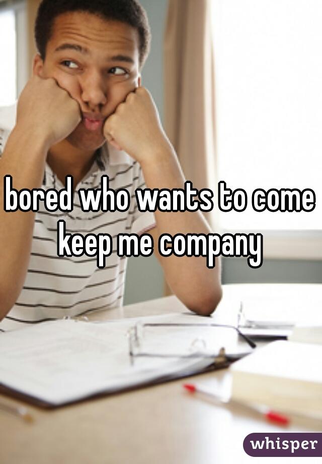 bored who wants to come keep me company