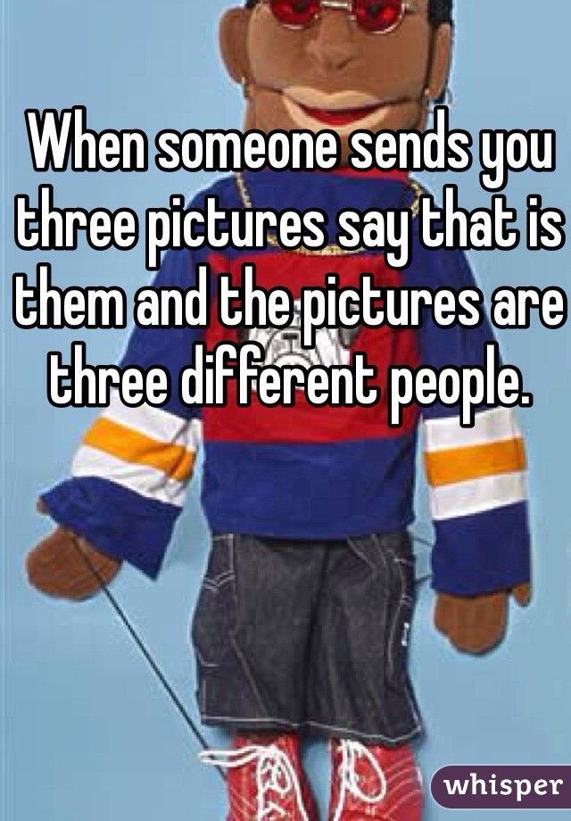 When someone sends you three pictures say that is them and the pictures are three different people.