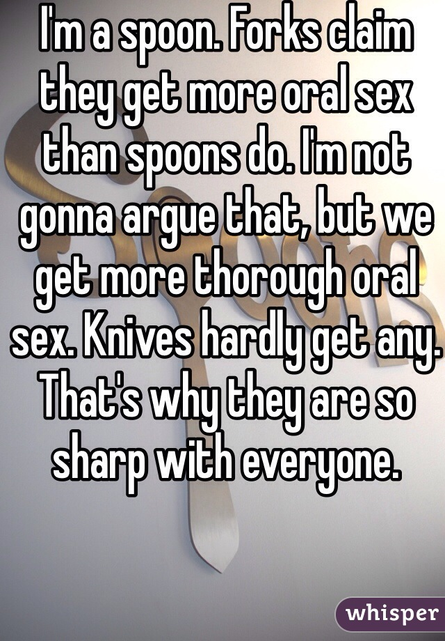 I'm a spoon. Forks claim they get more oral sex than spoons do. I'm not gonna argue that, but we get more thorough oral sex. Knives hardly get any. That's why they are so sharp with everyone.