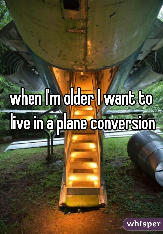 when I'm older I want to live in a plane conversion