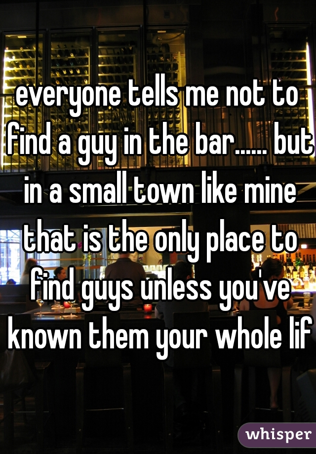 everyone tells me not to find a guy in the bar...... but in a small town like mine that is the only place to find guys unless you've known them your whole life