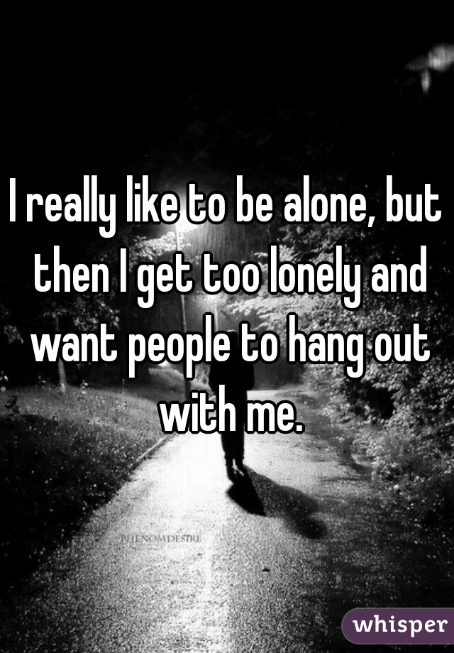 I really like to be alone, but then I get too lonely and want people to hang out with me.