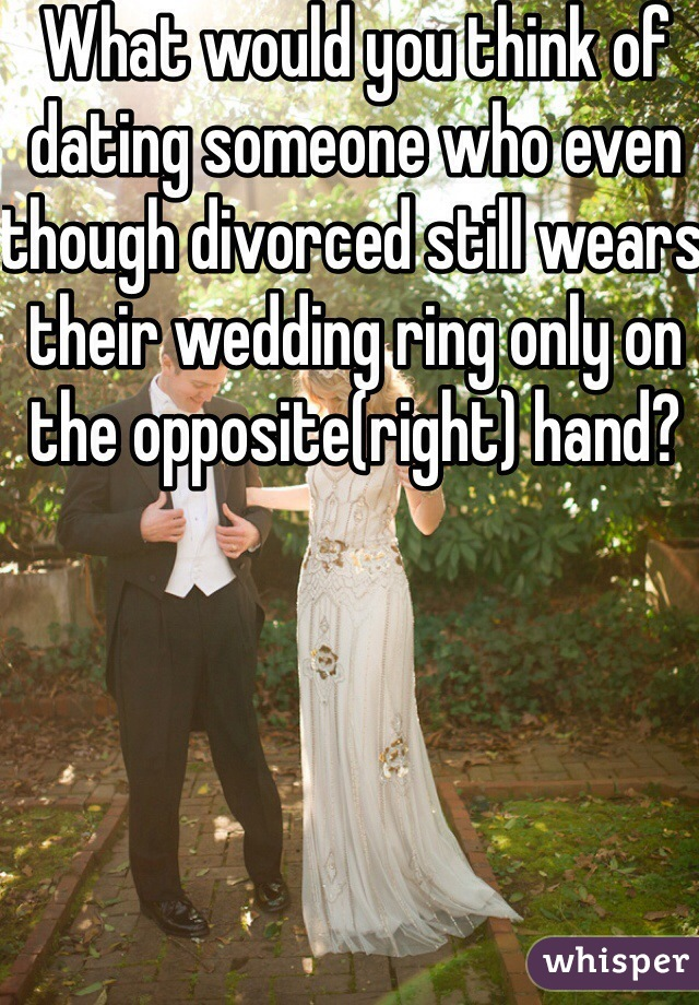 What would you think of dating someone who even though divorced still wears their wedding ring only on the opposite(right) hand?