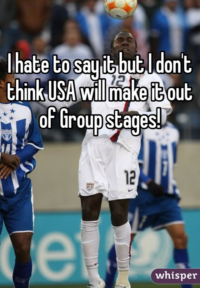 I hate to say it but I don't think USA will make it out of Group stages!