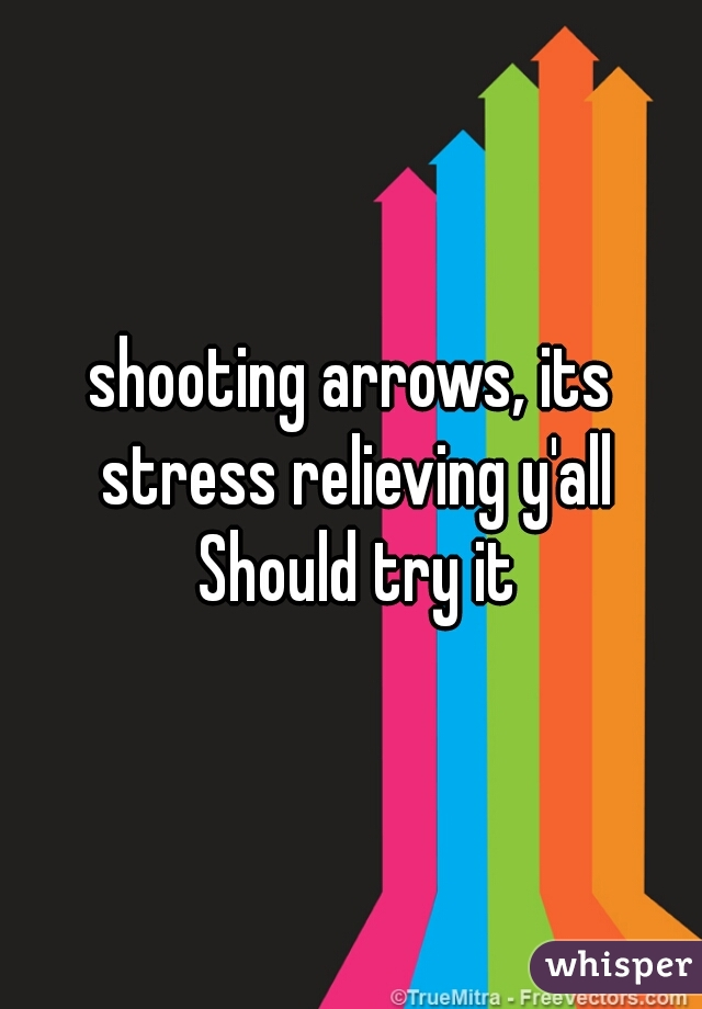 shooting arrows, its stress relieving y'all Should try it