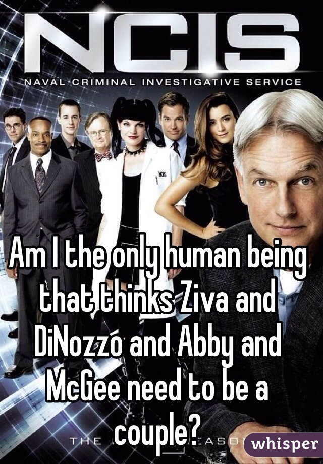 Am I the only human being that thinks Ziva and DiNozzo and Abby and McGee need to be a couple?