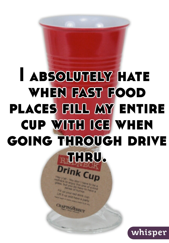 I absolutely hate when fast food places fill my entire cup with ice when going through drive thru.