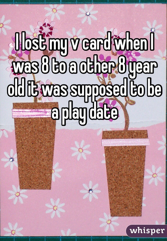 I lost my v card when I was 8 to a other 8 year old it was supposed to be a play date