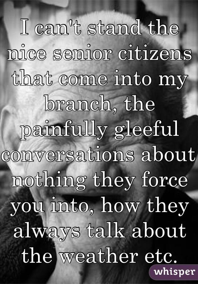 I can't stand the nice senior citizens that come into my branch, the painfully gleeful conversations about nothing they force you into, how they always talk about the weather etc.
