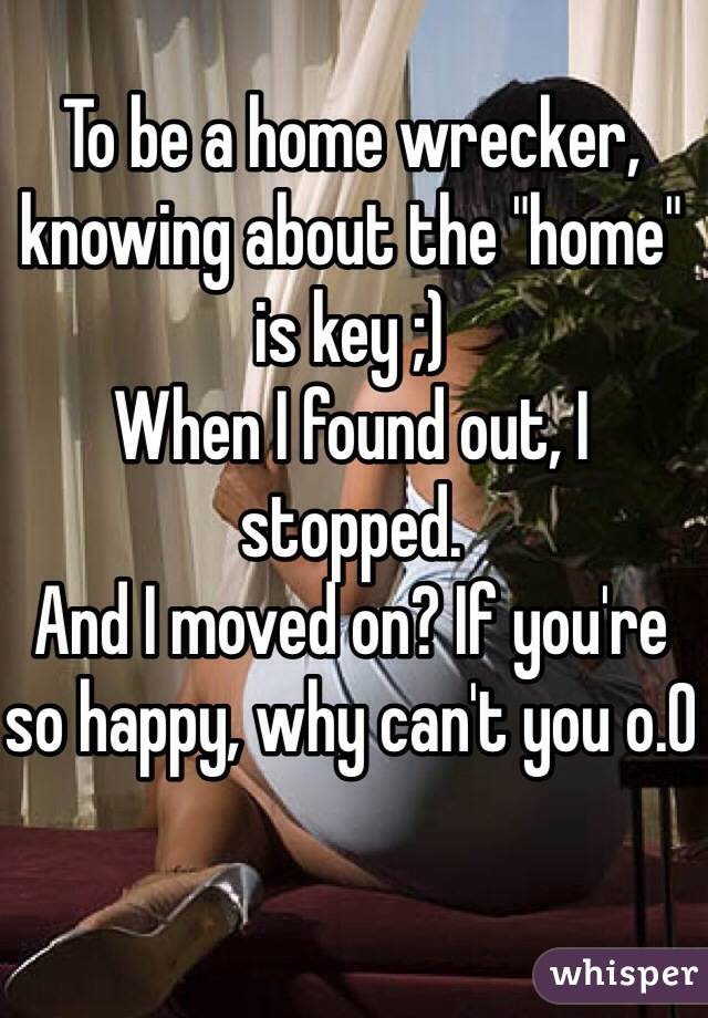 """To be a home wrecker, knowing about the """"home"""" is key ;) When I found out, I stopped.  And I moved on? If you're so happy, why can't you o.0"""