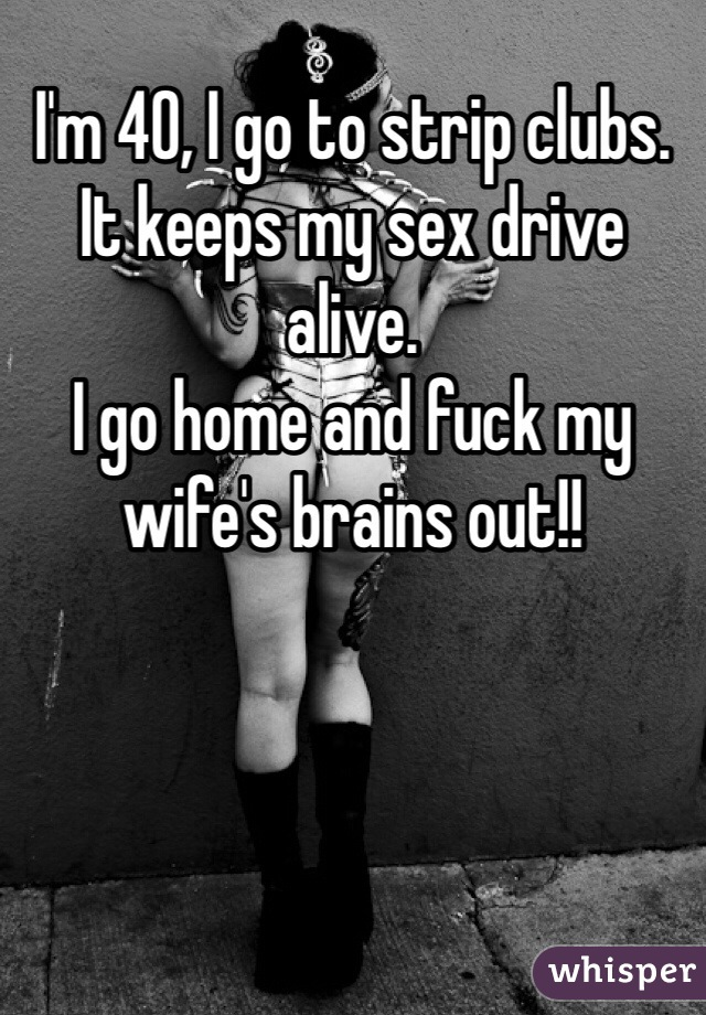 I'm 40, I go to strip clubs.  It keeps my sex drive alive.  I go home and fuck my wife's brains out!!
