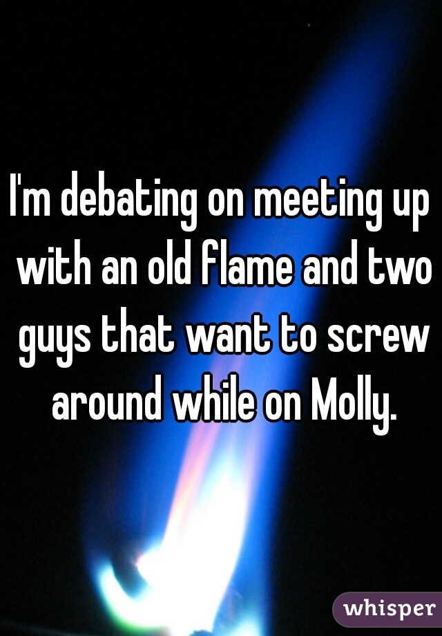 I'm debating on meeting up with an old flame and two guys that want to screw around while on Molly.